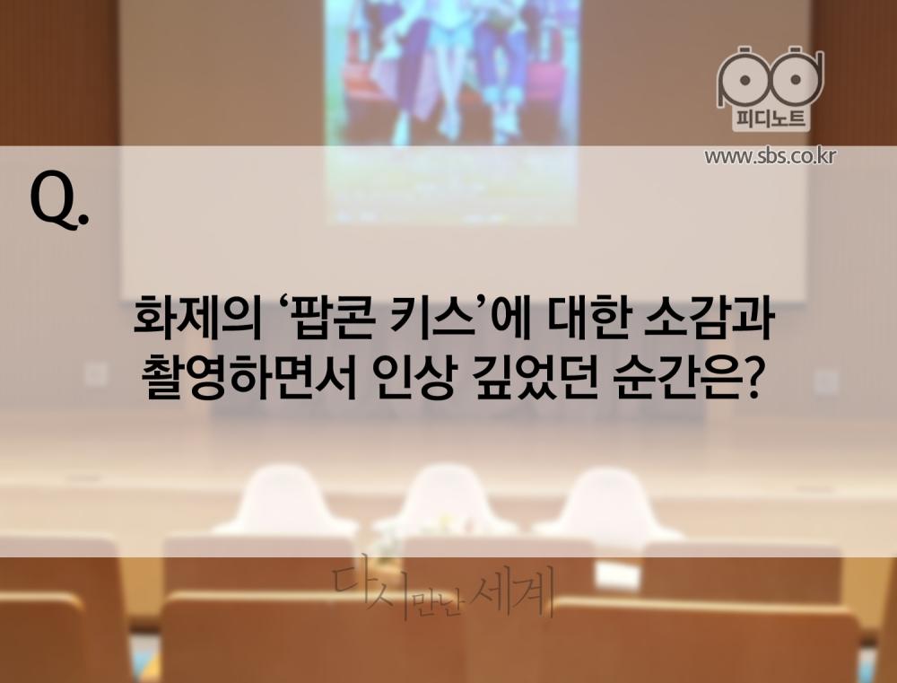 Q. 화제의 '팝콘 키스' 에 대한 소감과 촬영하면서 인상 깊었던 순간은?