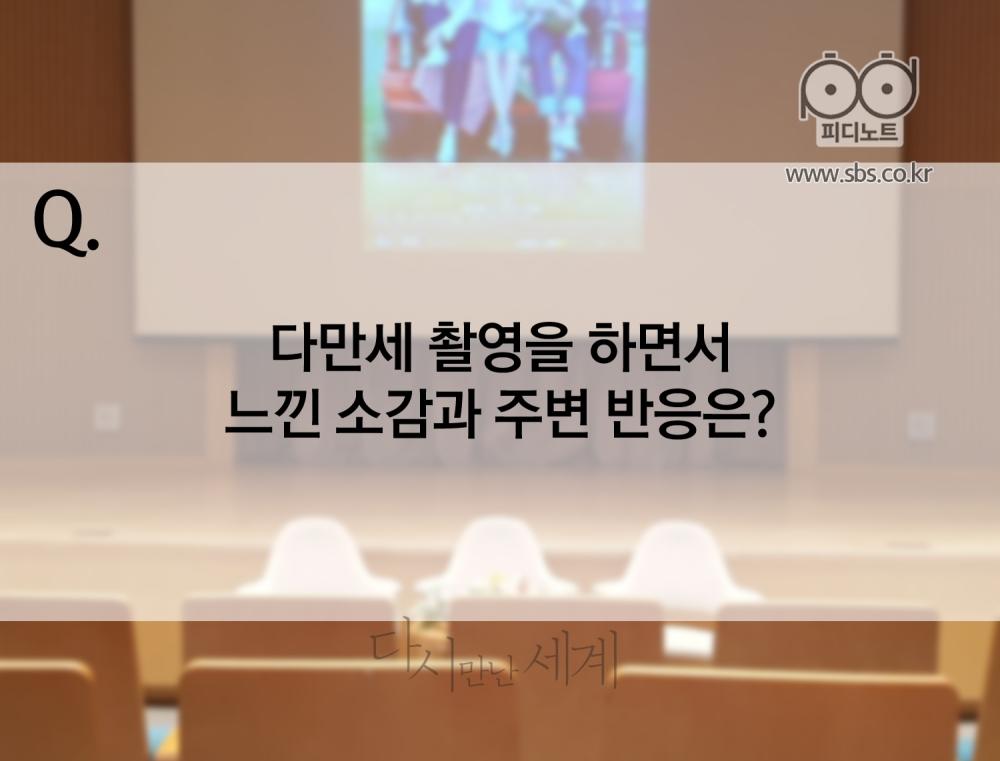 Q. 다만세 촬영을 하면서 느낀 소감과 주변 반응은?
