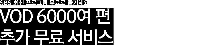 최신 VOD 6000여 편<br>추가 무료 서비스!