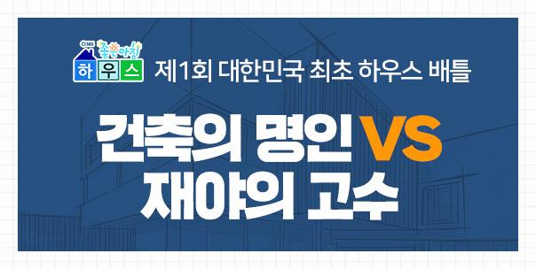 제1회 대한민국 최초 하우스 배틀<br> 건축의 명인 VS 재야의 고수